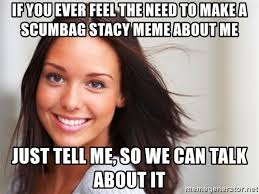 Scumbag Stacy Meme - if you ever feel the need to make a scumbag stacy meme about me