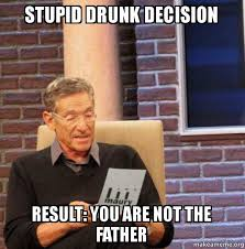 Stupid Internet Memes - stupid drunk decision result you are not the father make a meme