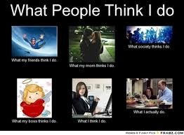 What Society Thinks I Do Meme - what people think i do meme 28 images image 253217 what people