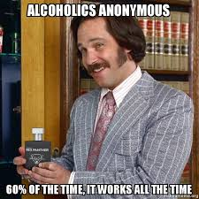 It Works Meme - alcoholics anonymous 60 of the time it works all the time make a