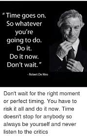 De Niro Meme - time goes on so whatever you re going to do do it do it now don t