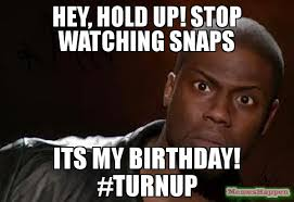 Hold Up Meme - hey hold up stop watching snaps its my birthday turnup meme