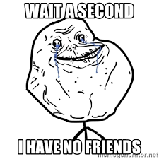 Wait A Second Meme - wait a second i have no friends forever alone guy meme generator