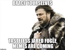 Tasteless Memes - brace yourselves x is coming meme imgflip