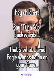 Tuna Sub Meme - hey children say tuna sub backwards that s what jared fogle