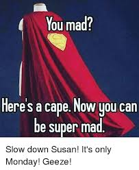 Super Mad Meme - you mad here s a cape now you can be super mad slow down susan