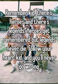 Follow Your Heart Meme - remember kid there s heroes and there s legends heroes get