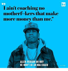Allen Iverson Meme - br i ain t coaching no motherf kers that make more money than me