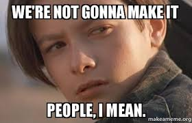 To Make A Meme - we re not gonna make it people i mean john connor humanity