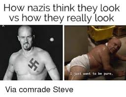 Nazi Meme - how nazis think they look vs how they really look i just want to
