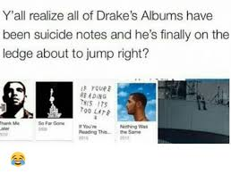 Drake Album Cover Meme - y all realize all of drake s albums have been suicide notes and he s