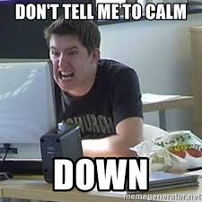 Calm Down Meme - dont tell me to calm down meme info