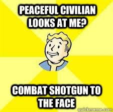 Funny Fallout Memes - peaceful civilian looks at me combat shotgun to the face