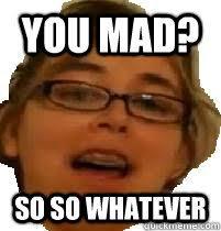 Whatever Memes - so you mad meme 28 images meme creator yo dawg i heard chad