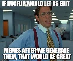 Edit Memes - that would be great meme imgflip