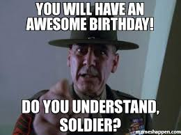 Silly Birthday Meme - you will have an awesome birthday do you understand soldier meme