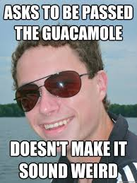 Memes About Being Awesome - asks to be passed the guacamole doesn t make it sound weird
