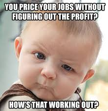 Profit Meme - so you re not pricing your jobs for profit