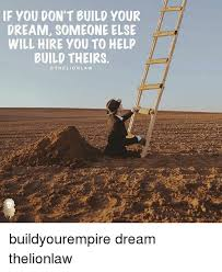 You Didn T Build That Meme - if you don t build your dream someone else m will hire you to help
