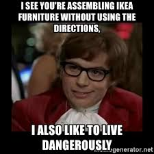 Ikea Furniture Meme - i see you re assembling ikea furniture without using the directions