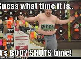 Shots Meme - it s body shot s time liquor mart bodies and captions