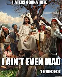 I Aint Even Mad Meme - haters gonna hate i aint even mad 1 john 313 story time jesus