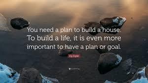 build a house plan zig ziglar quote u201cyou need a plan to build a house to build a