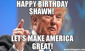 Shawn Meme - happy birthday shawn let s make america great meme donald trump