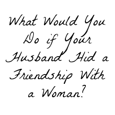 Think Before You Text Your - what would you do if your husband hid a friendship with a woman