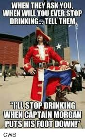 Captain Morgan Meme - when they ask you when willyou ever stop drinking tell them stop