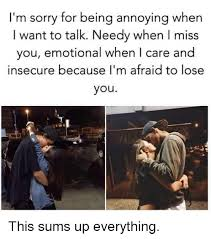 Memes About Being Sorry - i m sorry for being annoying when i want to talk needy when miss you
