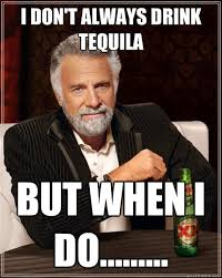 Most Intersting Man Meme - i don t always drink tequila but when i do the most