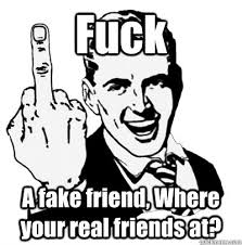 Fake Friends Memes - fuck a fake friend where your real friends at middle finger