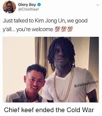 Chief Keef Memes - glory boy just talked to kim jong un we good y all you re welcome