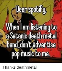 Death Metal Meme - dear spotif wh enl am listening to a satanic death metal band dont