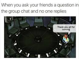 Chat Meme - when you ask your friends a question in the group chat and no one