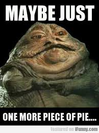 Jabba The Hutt Meme - maybe just one more piece of pie http wittybugs com maybe