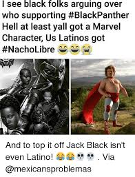 Latino Memes - i see black folks arguing over who supporting blackpanther hell