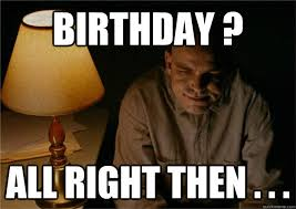Sling Blade Meme - birthday all right then sling blade quickmeme