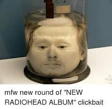 Radiohead Meme - ariqtreea b q c mfw new round of new radiohead album clickbait b q