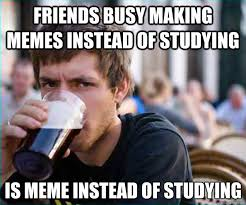 Making A Meme - friends busy making memes instead of studying is meme instead of