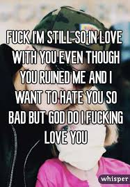 I Fucking Love You Memes - i m still so in love with you even though you ruined me and i want