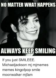 Keep Smiling Meme - no matter what happens always keep smiling if you just smileee