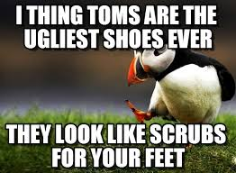 Toms Shoes Meme - i thing toms are the ugliest shoes ever on memegen