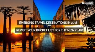 emerging travel destinations in 2018 revisit your list for