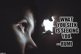 Seeking Quotes What You Seek Is Seeking You Rumi Quote Imgflip