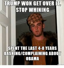 Stop Whining Meme - trump won get over it stop whining spent the last 4 8 years