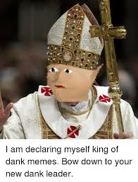 Bow Down Meme - i am declaring myself king of dank memes bow down to your new dank