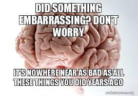 Scumbag Brain Meme - did something embarrassing don t worry it s nowhere near as bad