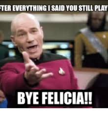 Felicia Meme - ter everything isaid you still play bye felicia play meme on me me